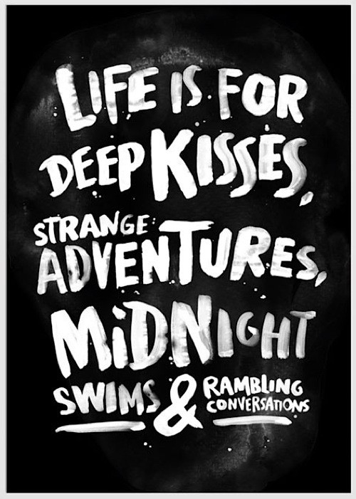 love blog quote life is for deep kisses strange adventures midnight swims and rambling conversations