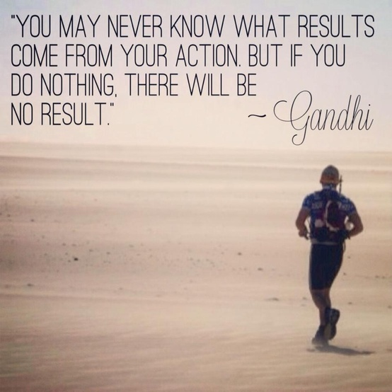 """You may never know what results come from your action. But if you do nothing, there will be no result."" ~ Gandhi #adventure #inspiration #motivation #runner #running #life #explore #dream #fitness #perseverance #resilience #nolimits #impossibleisnothing #leader #extraordinary #expedition #love #youth #exercise #positive #quotes"